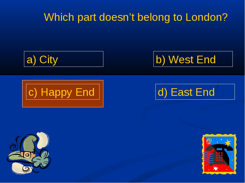 Which part doesn't belong to London? a) City b) West End c) Happy End d) Eas...
