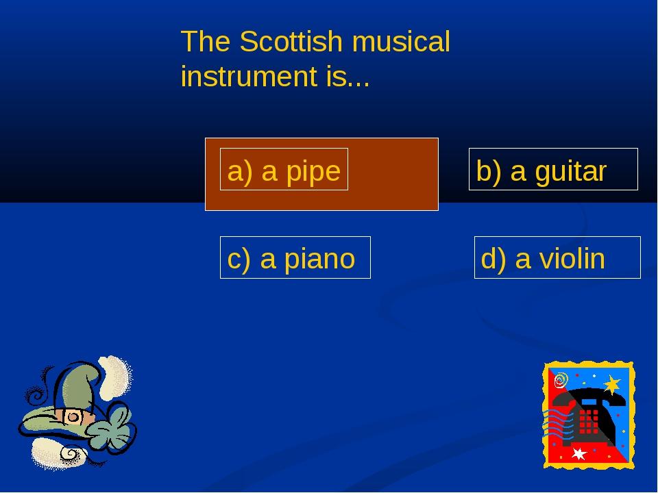 a) a pipe d) a violin c) a piano b) a guitar The Scottish musical instrument...