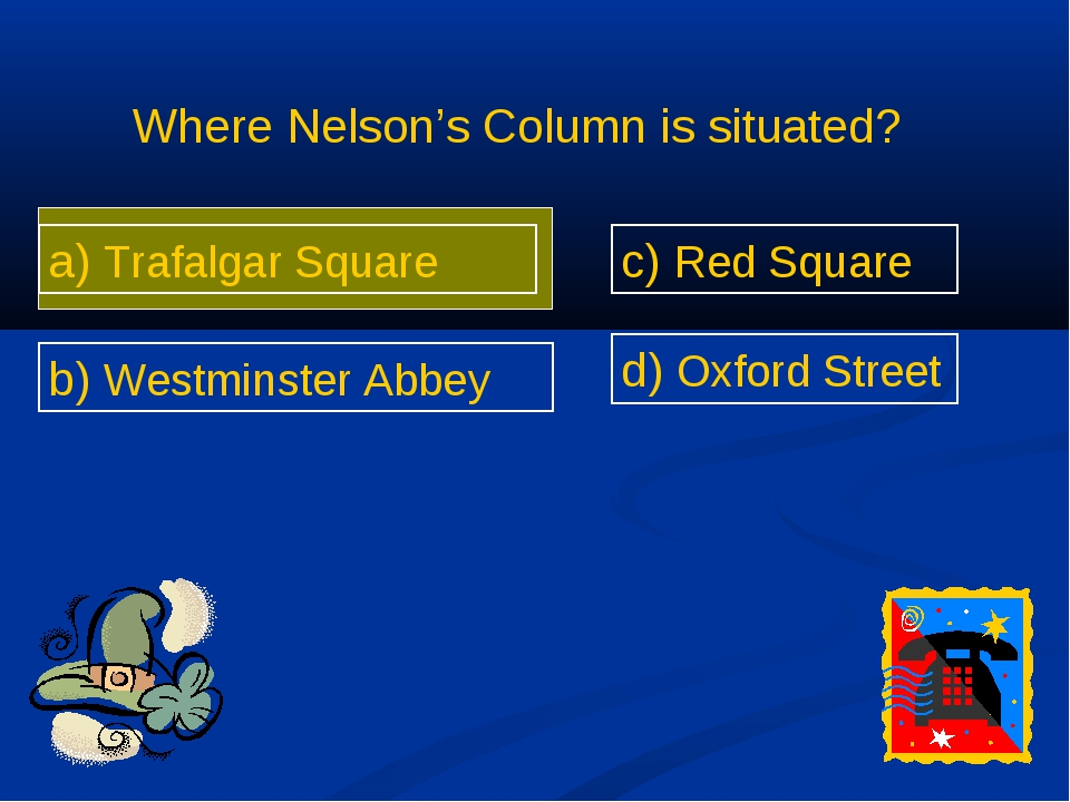 Where Nelson's Column is situated? a) Trafalgar Square b) Westminster Abbey c...
