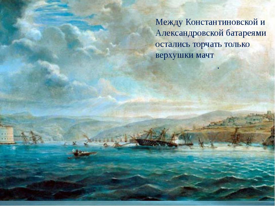 Между Константиновской и Александровской батареями остались торчать только ве...