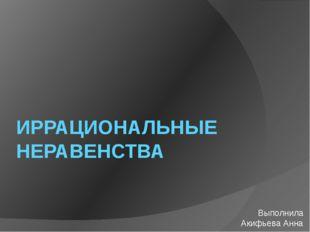 ИРРАЦИОНАЛЬНЫЕ НЕРАВЕНСТВА Выполнила Акифьева Анна