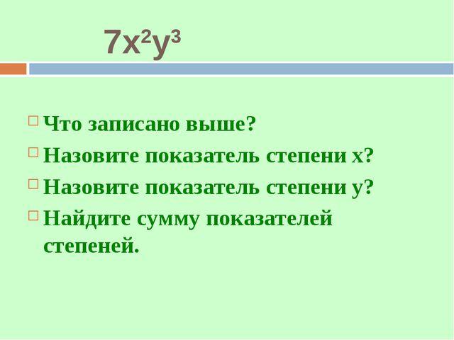 7х2у3 Что записано выше? Назовите показатель степени х? Назовите показатель с...