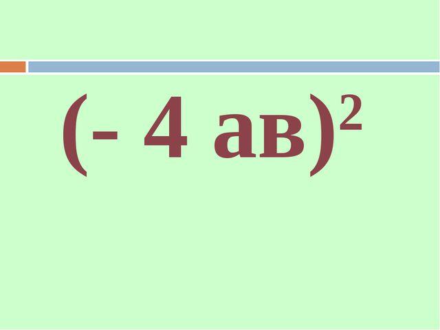 (- 4 ав)2
