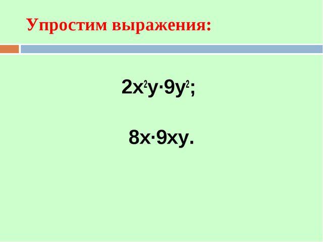 2х2у·9у2; 8х·9ху. Упростим выражения: