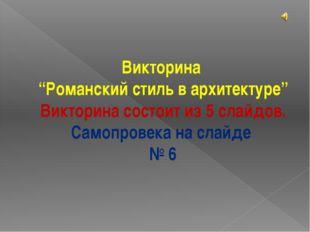 """Викторина """"Романский стиль в архитектуре"""" Викторина состоит из 5 слайдов. Сам"""
