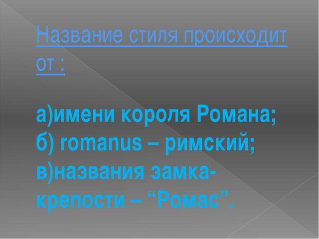 Название стиля происходит от : а)имени короля Романа; б) romanus – римский; в...
