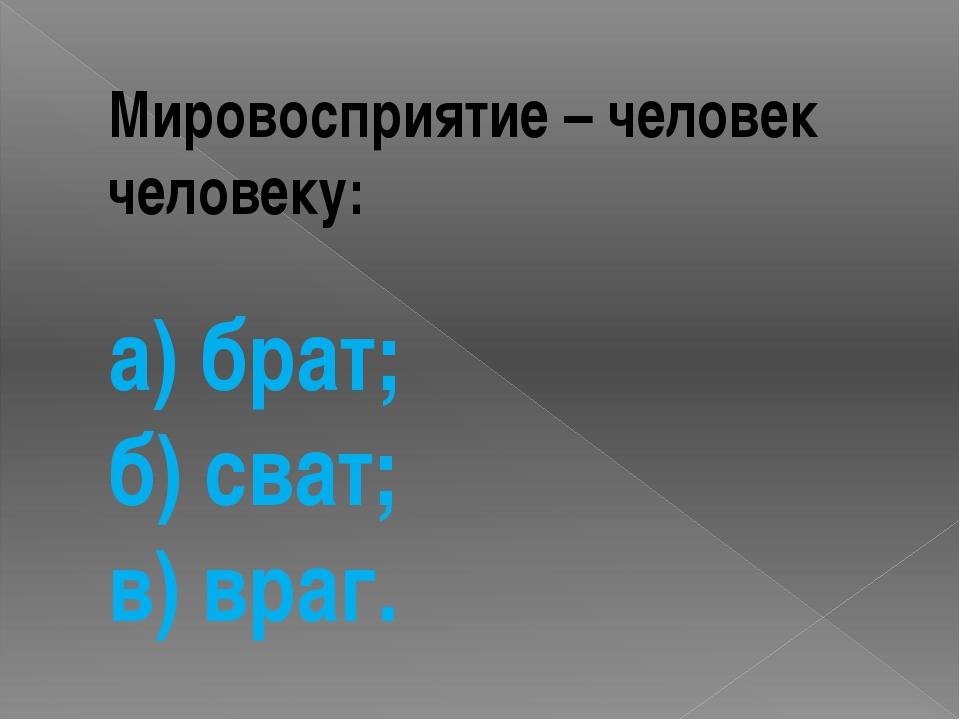 Мировосприятие – человек человеку: а) брат; б) сват; в) враг.