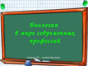 Огиенко Л.Е., учитель биологии Биология в мире современных профессий