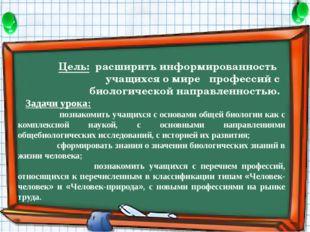 Цель: расширить информированность учащихся о мире профессий с биологической н