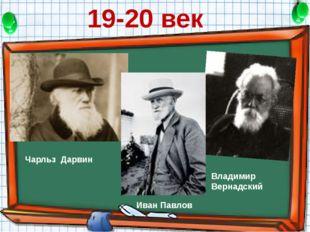 19-20 век Чарльз Дарвин Иван Павлов Владимир Вернадский