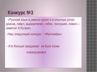 Конкурс №3 «Русский язык в умелых руках и в опытных устах- красив, певуч, вы