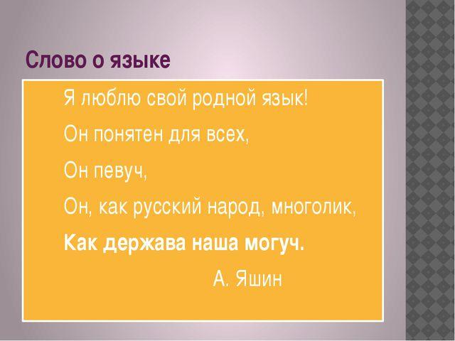 Слово о языке Я люблю свой родной язык! Он понятен для всех, Он певуч, Он, ка...