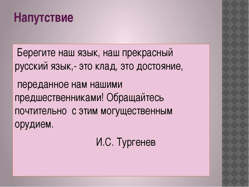 Напутствие Берегите наш язык, наш прекрасный русский язык,- это клад, это дос...