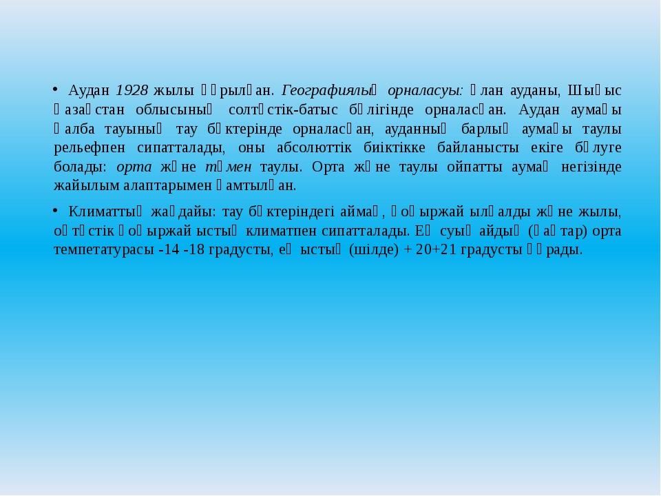 Аудан 1928 жылы құрылған. Географиялық орналасуы: Ұлан ауданы, Шығыс Қазақста...