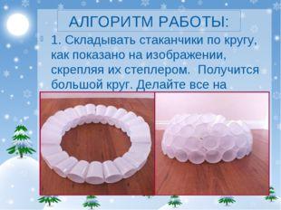 АЛГОРИТМ РАБОТЫ: 1. Складывать стаканчики по кругу, как показано на изображен