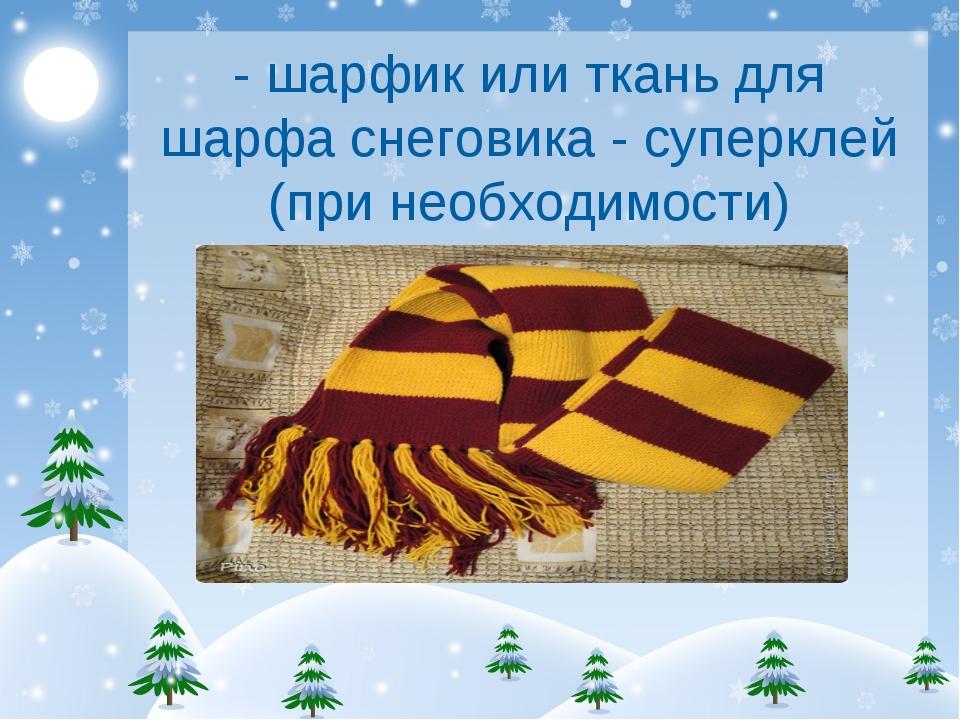 - шарфик или ткань для шарфа снеговика - суперклей (при необходимости)