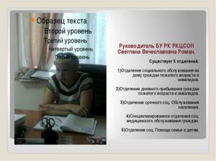 Руководитель БУ РК РКЦСОН Светлана Вячеславовна Роман. Существует 5 отделени