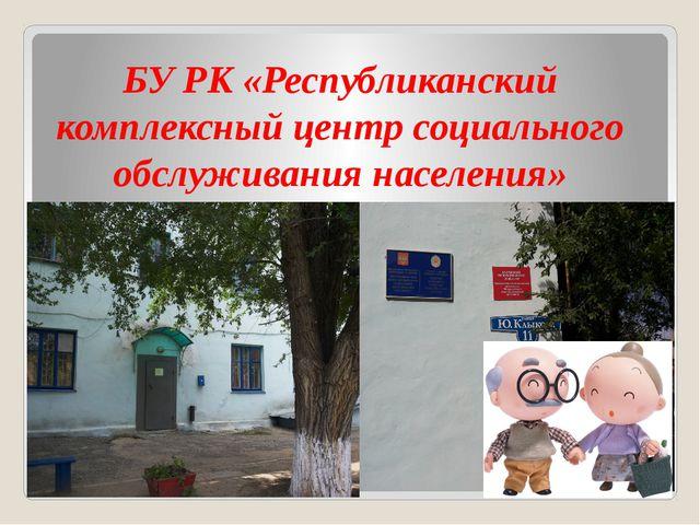 БУ РК «Республиканский комплексный центр социального обслуживания населения»