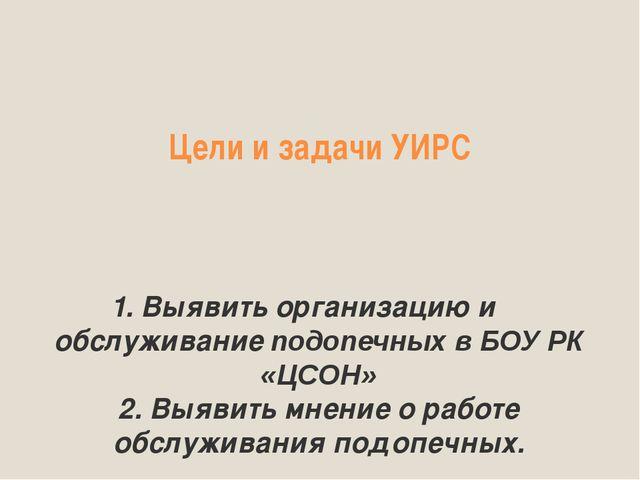 Цели и задачи УИРС 1. Выявить организацию и обслуживание подопечных в БОУ РК...