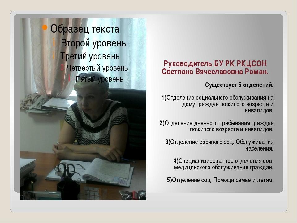 Руководитель БУ РК РКЦСОН Светлана Вячеславовна Роман. Существует 5 отделени...