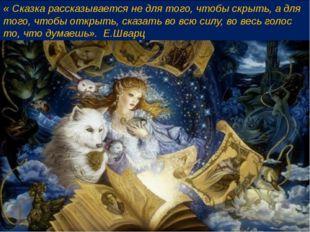 « Сказка рассказывается не для того, чтобы скрыть, а для того, чтобы открыть,