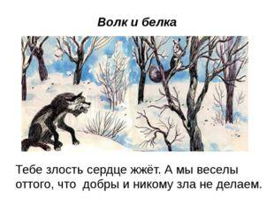 Волк и белка Тебе злость сердце жжёт. А мы веселы оттого, что добры и никому