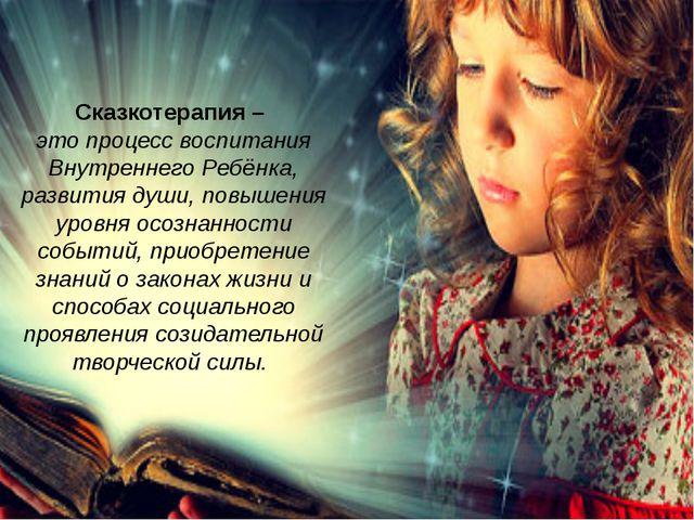 Сказкотерапия – это процесс воспитания Внутреннего Ребёнка, развития души, по...