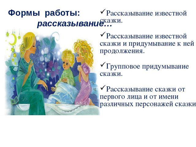 Формы работы: рассказывание… Рассказывание известной сказки. Рассказывание из...