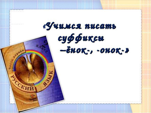 «Учимся писать суффиксы –ёнок-, -онок-»