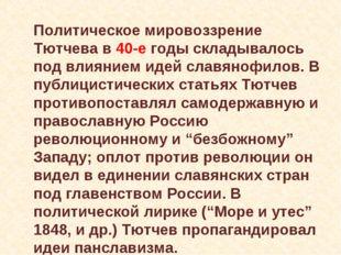 Политическое мировоззрение Тютчева в 40-е годы складывалось под влиянием иде