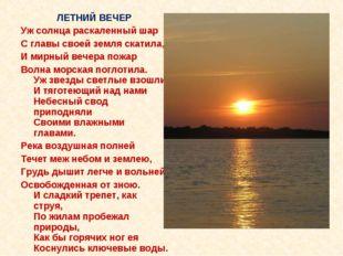 ЛЕТНИЙ ВЕЧЕР Уж солнца раскаленный шар С главы своей земля скатила, И мирный