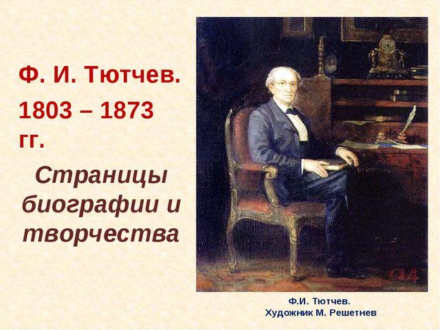 Ф. И. Тютчев. 1803 – 1873 гг. Страницы биографии и творчества Ф.И. Тютчев. Х...
