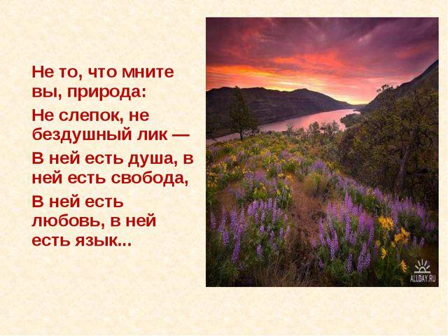 Не то, что мните вы, природа: Не слепок, не бездушный лик — В ней есть душ...