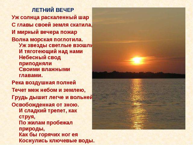 ЛЕТНИЙ ВЕЧЕР Уж солнца раскаленный шар С главы своей земля скатила, И мирный...