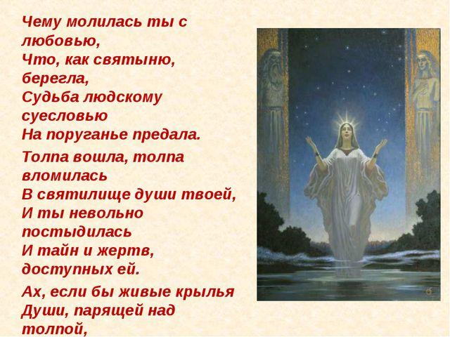 Чему молилась ты с любовью, Что, как святыню, берегла, Судьба людскому суесл...
