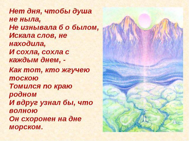 Нет дня, чтобы душа не ныла, Не изнывала б о былом, Искала слов, не находила...