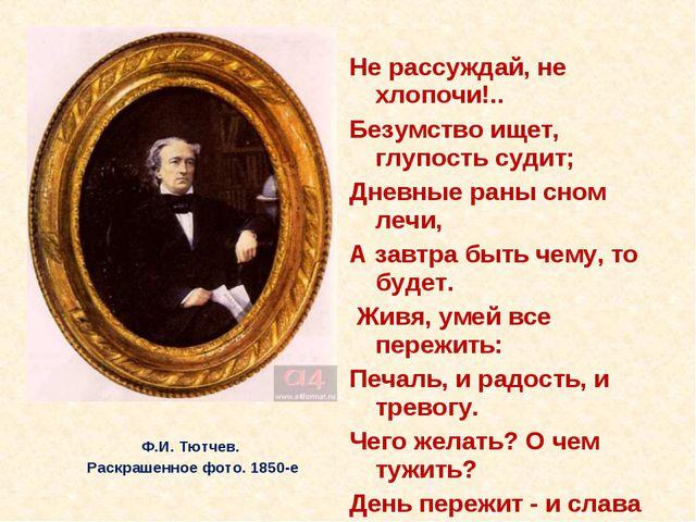 Ф.И. Тютчев. Раскрашенное фото. 1850-е Не рассуждай, не хлопочи!.. Безумство...