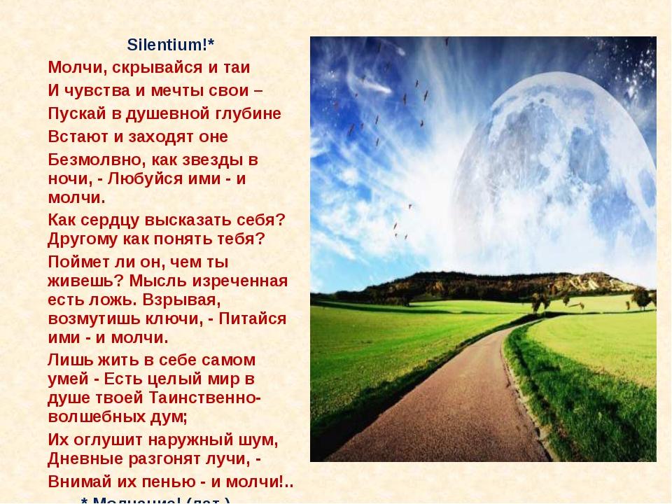 Silentium!* Молчи, скрывайся и таи И чувства и мечты свои – Пускай в душе...