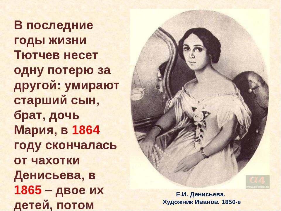 Е.И. Денисьева. Художник Иванов. 1850-е В последние годы жизни Тютчев несет о...