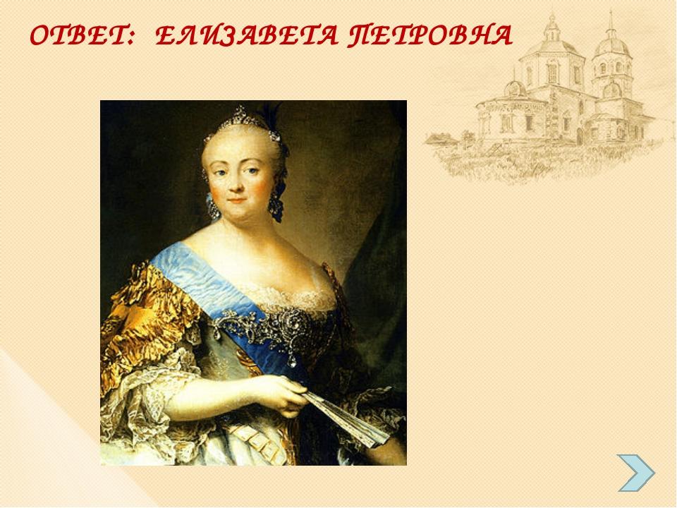 ОТВЕТ: ЕЛИЗАВЕТА ПЕТРОВНА