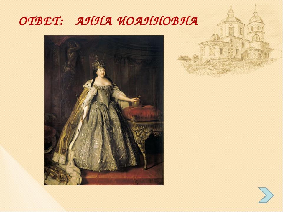 ОТВЕТ: АННА ИОАННОВНА