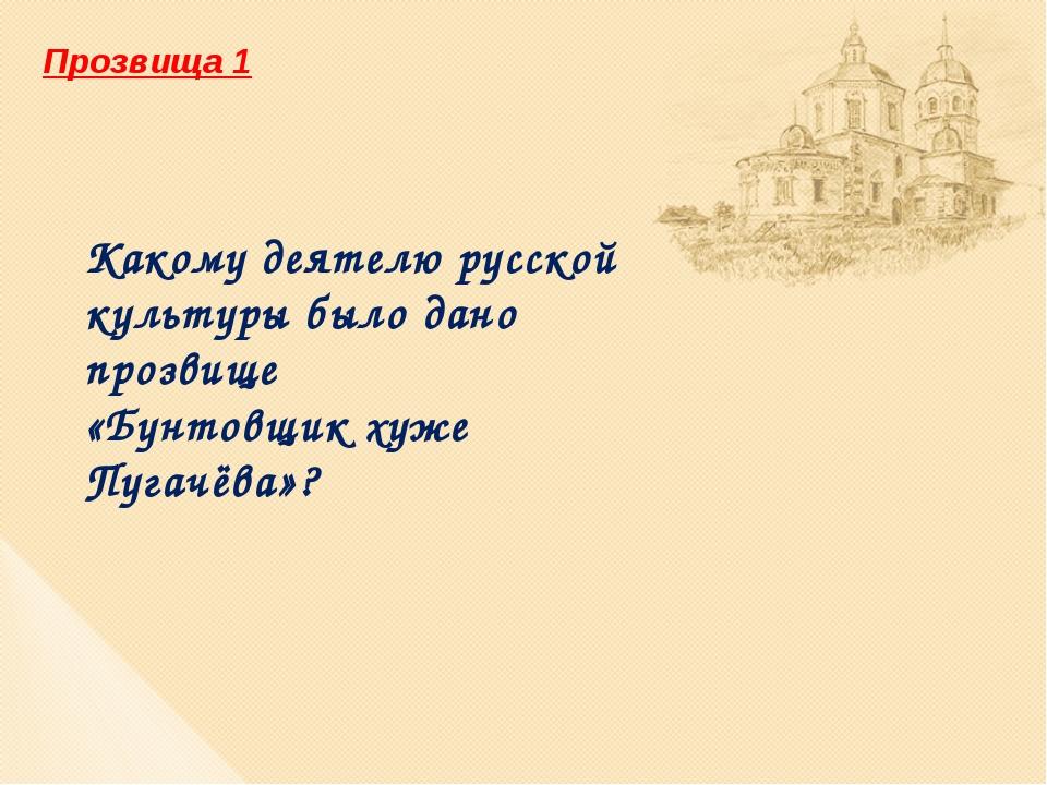 Прозвища 1 Какому деятелю русской культуры было дано прозвище «Бунтовщик хуже...