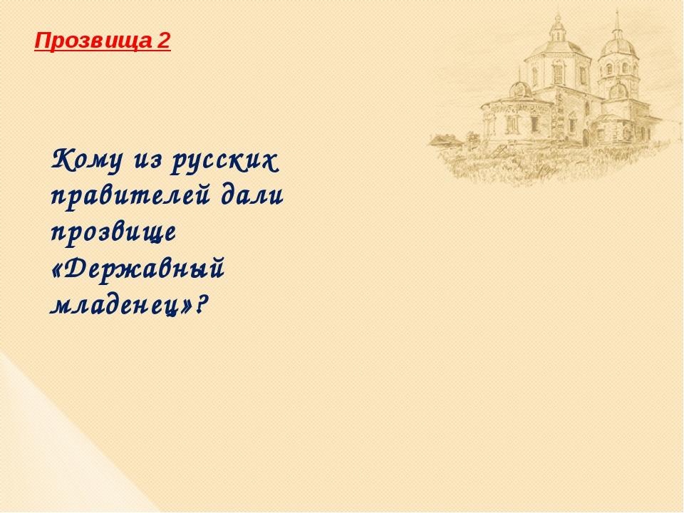 Прозвища 2 Кому из русских правителей дали прозвище «Державный младенец»?