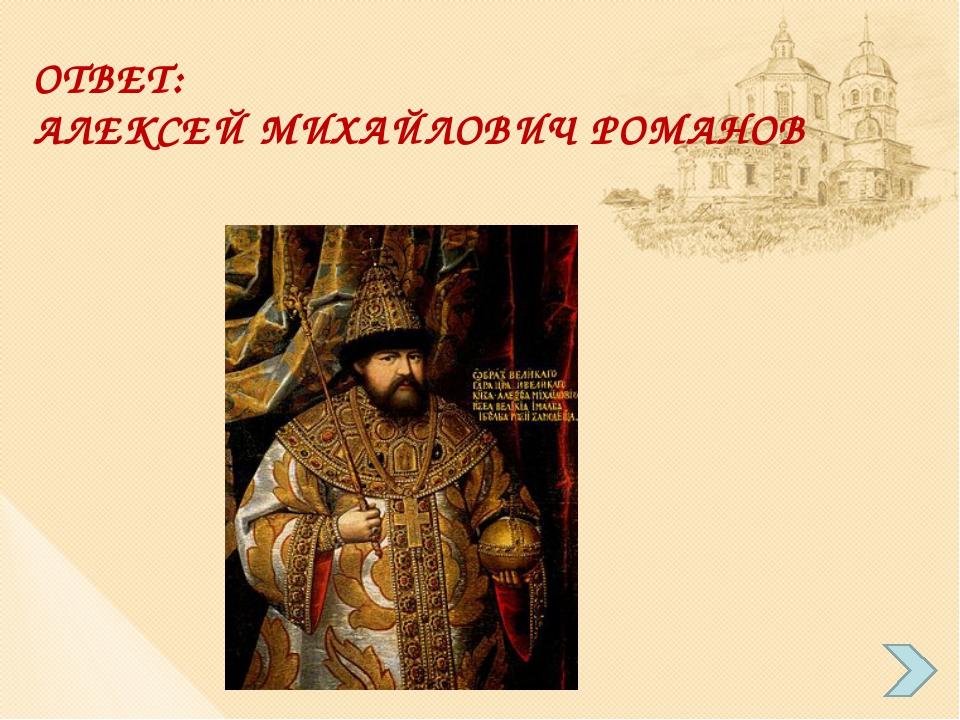 ОТВЕТ: АЛЕКСЕЙ МИХАЙЛОВИЧ РОМАНОВ
