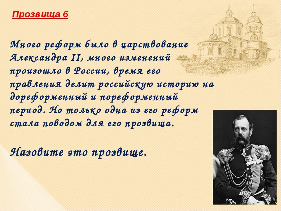 Прозвища 6 Много реформ было в царствование Александра II, много изменений пр...