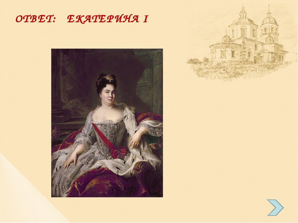 ОТВЕТ: ЕКАТЕРИНА I