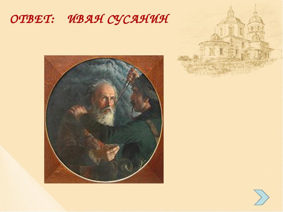 ОТВЕТ: ИВАН СУСАНИН