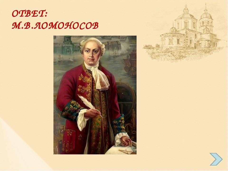 ОТВЕТ: М.В.ЛОМОНОСОВ