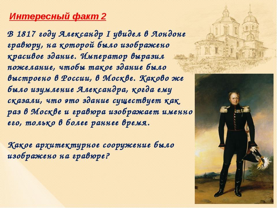 Интересный факт 2 В 1817 году Александр I увидел в Лондоне гравюру, на которо...