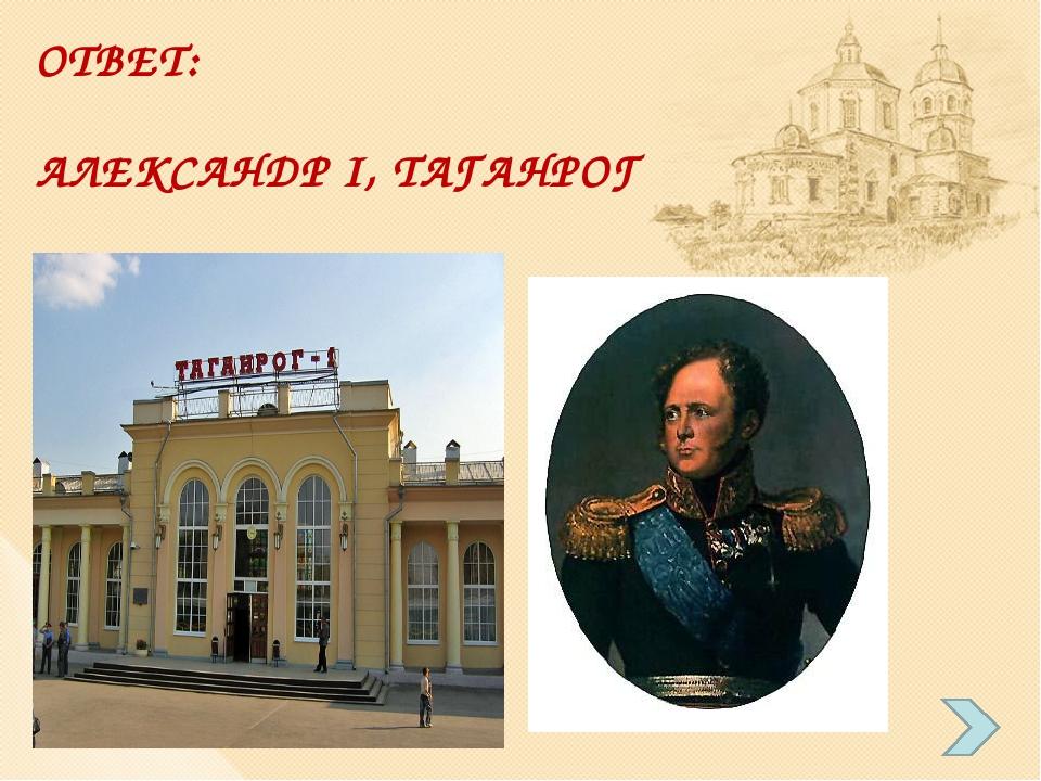 ОТВЕТ: АЛЕКСАНДР I, ТАГАНРОГ